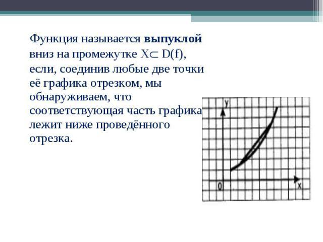 Функция называется выпуклой вниз на промежутке Х D(f), если, соединив любые две точки её графика отрезком, мы обнаруживаем, что соответствующая часть графика лежит ниже проведённого отрезка. Функция называется выпуклой вниз на промежутке Х D(f), есл…