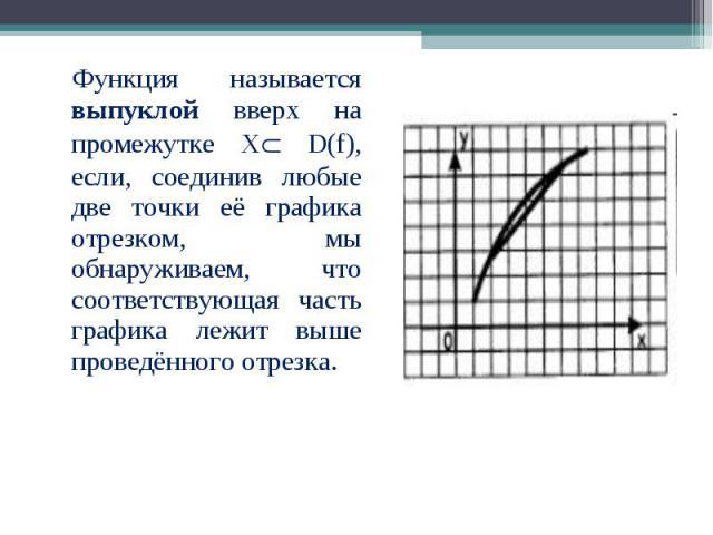 Функция называется выпуклой вверх на промежутке Х D(f), если, соединив любые две точки её графика отрезком, мы обнаруживаем, что соответствующая часть графика лежит выше проведённого отрезка. Функция называется выпуклой вверх на промежутке Х D(f), е…