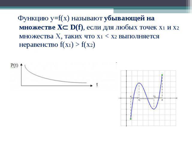 Функцию у=f(x) называют убывающей на множестве Х D(f), если для любых точек х1 и х2 множества Х, таких что х1 < х2 выполняется неравенство f(х1) > f(х2) Функцию у=f(x) называют убывающей на множестве Х D(f), если для любых точек х1 и х2 множес…