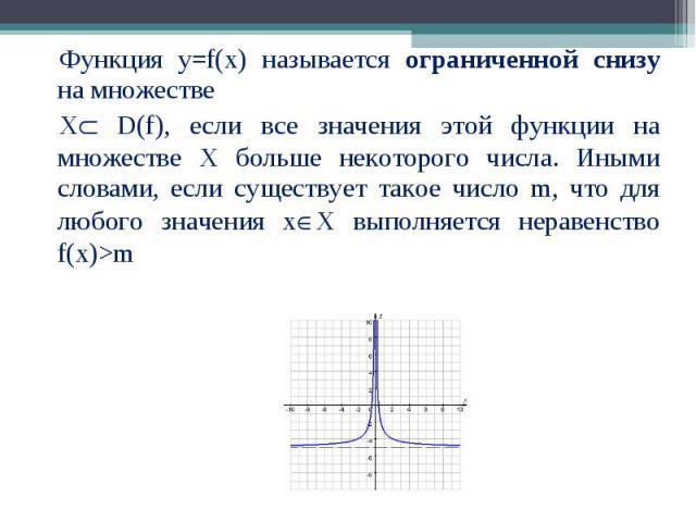 Функция у=f(x) называется ограниченной снизу на множестве Функция у=f(x) называется ограниченной снизу на множестве Х D(f), если все значения этой функции на множестве Х больше некоторого числа. Иными словами, если существует такое число m, что для …