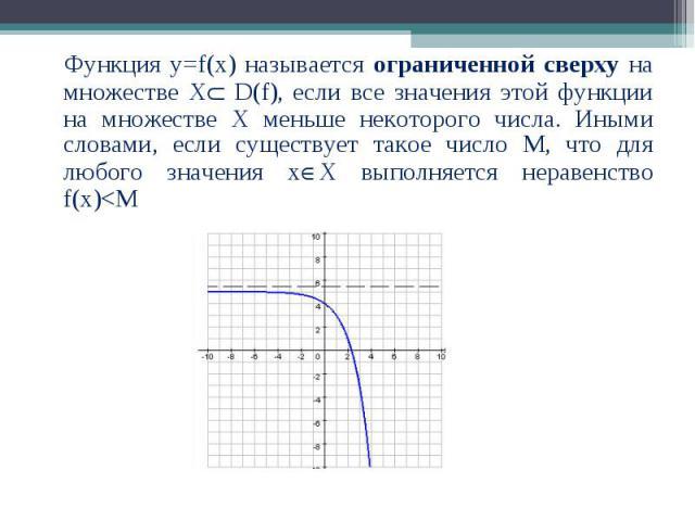 Функция у=f(x) называется ограниченной сверху на множестве Х D(f), если все значения этой функции на множестве Х меньше некоторого числа. Иными словами, если существует такое число М, что для любого значения х Х выполняется неравенство f(x)<M Фун…
