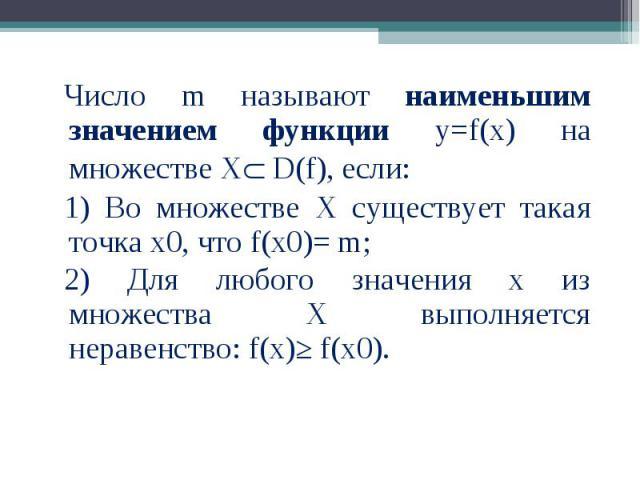 Число m называют наименьшим значением функции у=f(x) на множестве Х D(f), если: Число m называют наименьшим значением функции у=f(x) на множестве Х D(f), если: 1) Во множестве Х существует такая точка х0, что f(x0)= m; 2) Для любого значения х из мн…