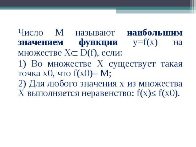 Число М называют наибольшим значением функции у=f(x) на множестве Х D(f), если: Число М называют наибольшим значением функции у=f(x) на множестве Х D(f), если: 1) Во множестве Х существует такая точка х0, что f(x0)= М; 2) Для любого значения х из мн…