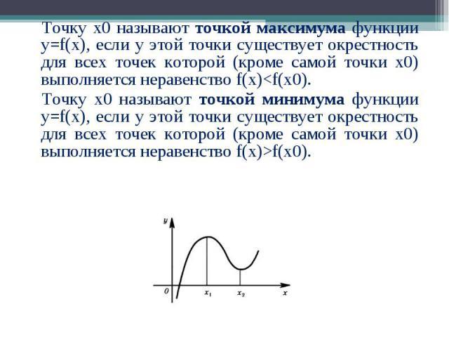 Точку х0 называют точкой максимума функции у=f(x), если у этой точки существует окрестность для всех точек которой (кроме самой точки х0) выполняется неравенство f(x)<f(х0). Точку х0 называют точкой максимума функции у=f(x), если у этой точки сущ…