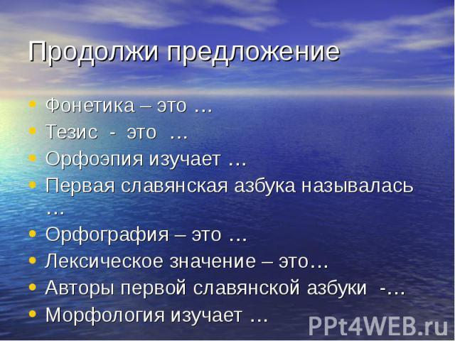 Фонетика – это …Фонетика – это …Тезис - это …Орфоэпия изучает …Первая славянская азбука называлась …Орфография – это …Лексическое значение – это…Авторы первой славянской азбуки -…Морфология изучает …