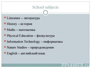 School subjects Literature – литература History – история Maths – математика Phy