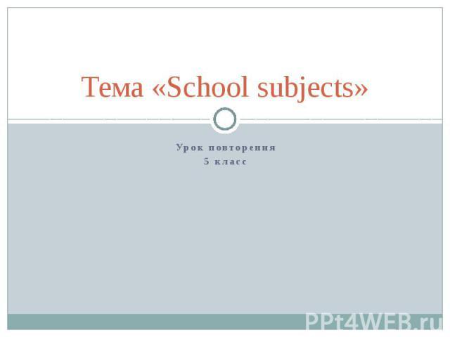 Тема «School subjects» Урок повторения 5 класс