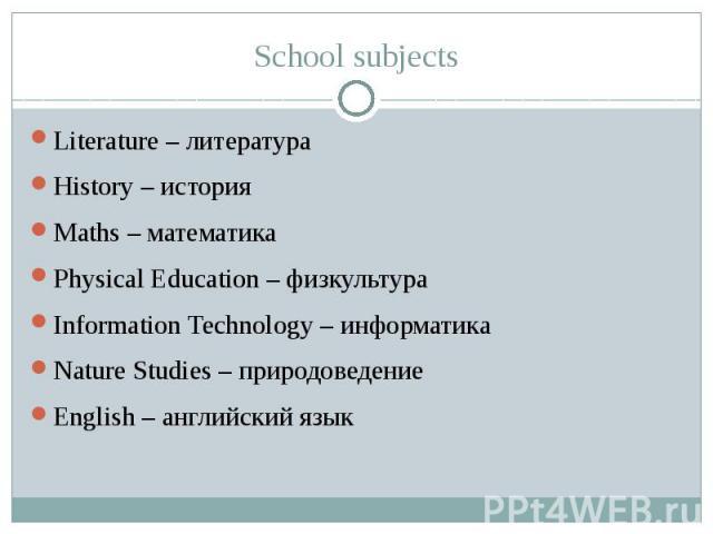 School subjects Literature – литература History – история Maths – математика Physical Education – физкультура Information Technology – информатика Nature Studies – природоведение English – английский язык