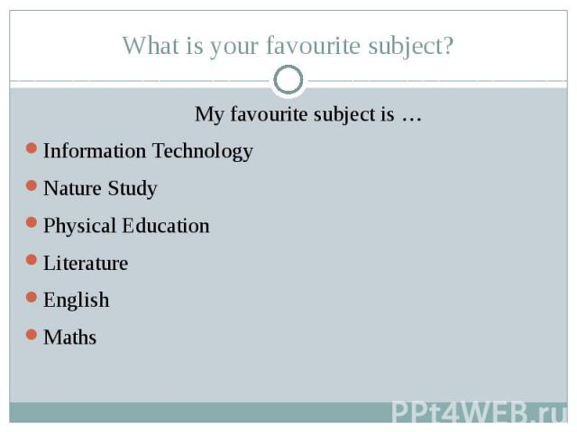 What is your favourite subject? My favourite subject is … Information Technology Nature Study Physical Education Literature English Maths