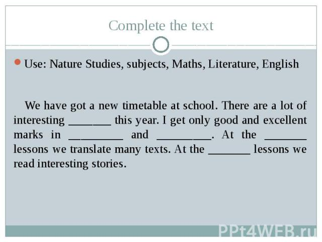 Complete the text Use: Nature Studies, subjects, Maths, Literature, English We have got a new timetable at school. There are a lot of interesting _______ this year. I get only good and excellent marks in _________ and _________. At the _______ lesso…