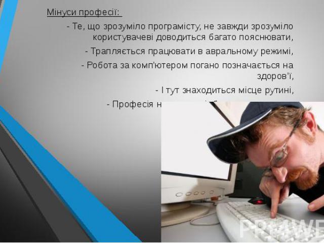Мінуси професії: - Те, що зрозуміло програмісту, не завжди зрозуміло користувачеві доводиться багато пояснювати, - Трапляється працювати в авральному режимі, - Робота за комп'ютером погано позначається на здоров'ї, - І тут знаходиться місце рутині, …