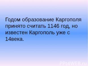Годом образование Каргополя принято считать 1146 год, но известен Каргополь уже