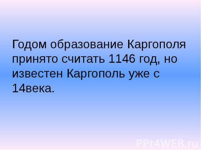 Годом образование Каргополя принято считать 1146 год, но известен Каргополь уже с 14века.