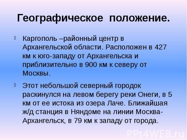 Географическое положение. Каргополь –районный центр в Архангельской области. Расположен в 427 км к юго-западу от Архангельска и приблизительно в 900 км к северу от Москвы. Этот небольшой северный городок раскинулся на левом берегу реки Онеги, в 5 км…