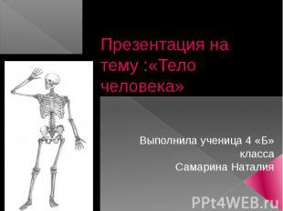Презентация на тему :«Тело человека»Выполнила ученица 4 «Б» классаСамарина Натал