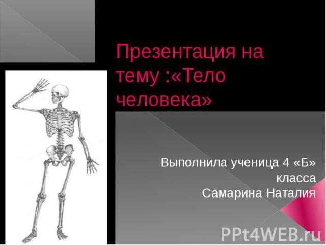 Презентация на тему :«Тело человека»Выполнила ученица 4 «Б» классаСамарина Наталия