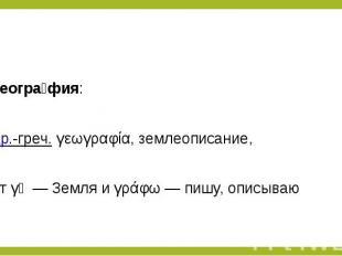 Геогра фия: Геогра фия: др.-греч.γεωγραφία, землеописание, отγῆ&nbsp