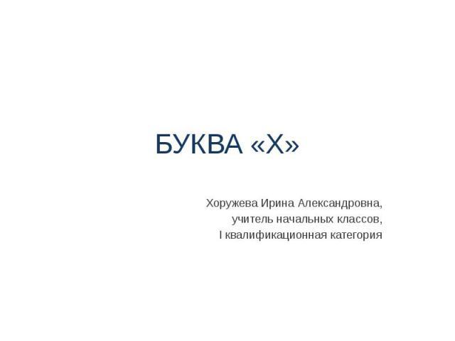 БУКВА «Х» Хоружева Ирина Александровна, учитель начальных классов, I квалификационная категория