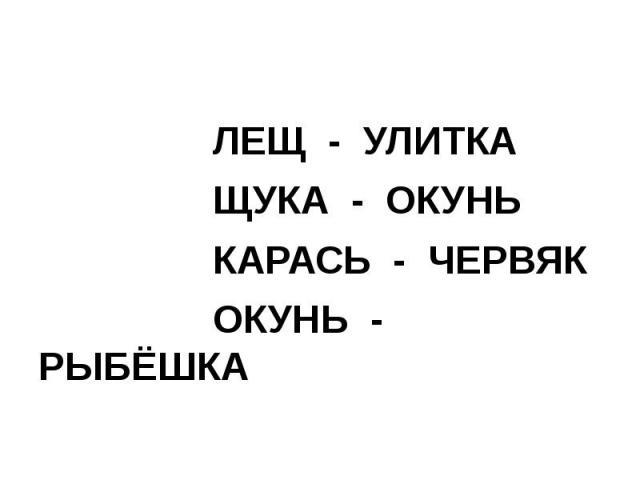 ЛЕЩ - УЛИТКА ЛЕЩ - УЛИТКА ЩУКА - ОКУНЬ КАРАСЬ - ЧЕРВЯК ОКУНЬ - РЫБЁШКА