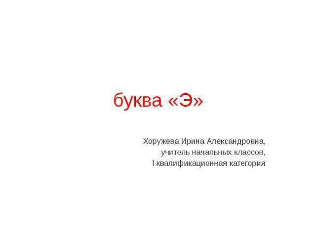 буква «Э» Хоружева Ирина Александровна, учитель начальных классов, I квалификационная категория