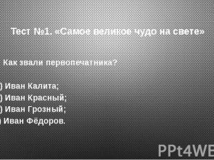 Тест №1. «Самое великое чудо на свете» 9. Как звали первопечатника? А) Иван Кали