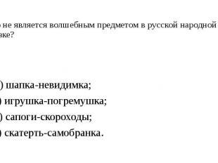 5. Что не является волшебным предметом в русской народной сказке? А) шапка-невид