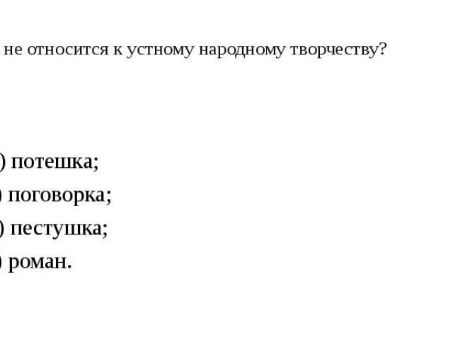 1. Что не относится к устному народному творчеству? А) потешка; Б) поговорка; В) пестушка; Г) роман.