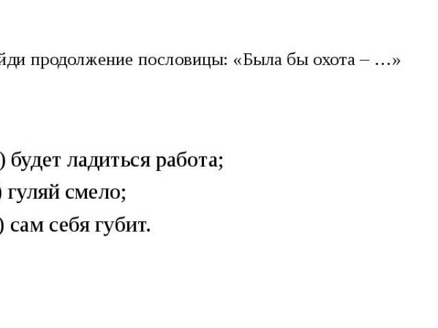 7. Найди продолжение пословицы: «Была бы охота – …» А) будет ладиться работа; Б) гуляй смело; В) сам себя губит.