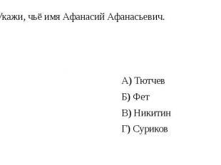 6. Укажи, чьё имя Афанасий Афанасьевич. А) Тютчев Б) Фет В) Никитин Г) Суриков