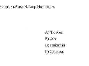 7. Укажи, чьё имя Фёдор Иванович. А) Тютчев Б) Фет В) Никитин Г) Суриков