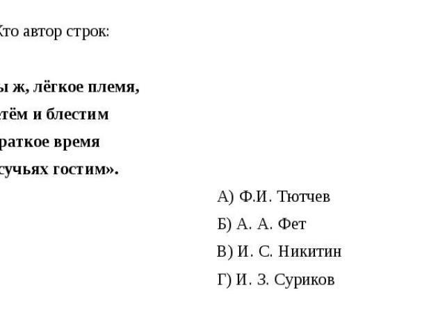 Кто автор строк: «Мы ж, лёгкое племя, Цветём и блестим И краткое время На сучьях гостим». А) Ф.И. Тютчев Б) А. А. Фет В) И. С. Никитин Г) И. З. Суриков