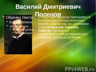 Василий Дмитриевич Поленов С 1882 года художник преподавал в Московском училище