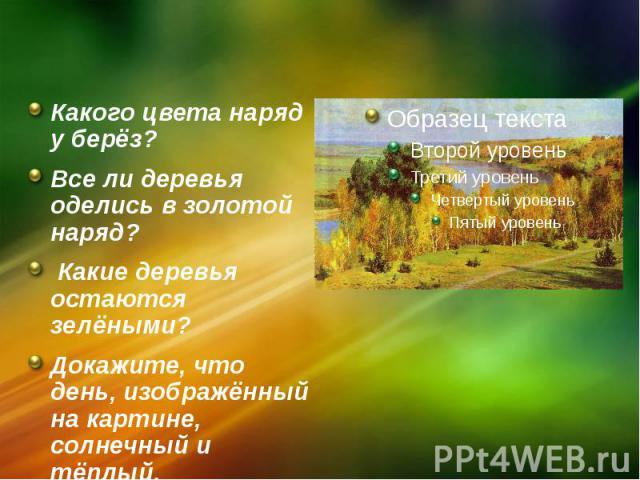 Какого цвета наряд у берёз? Какого цвета наряд у берёз? Все ли деревья оделись в золотой наряд? Какие деревья остаются зелёными? Докажите, что день, изображённый на картине, солнечный и тёплый.