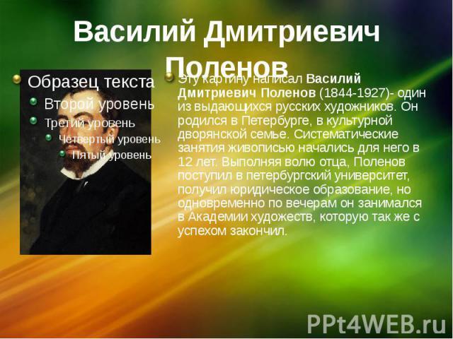 Василий Дмитриевич Поленов Эту картину написал Василий Дмитриевич Поленов (1844-1927)- один из выдающихся русских художников. Он родился в Петербурге, в культурной дворянской семье. Систематические занятия живописью начались для него в 12 лет. Выпол…