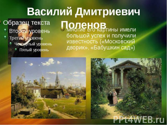 Василий Дмитриевич Поленов Многие его картины имели большой успех и получили известность («Московский дворик», «Бабушкин сад»)