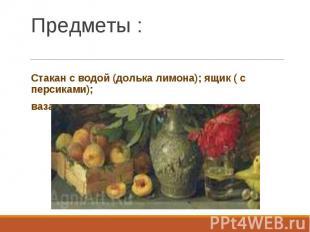 Стакан с водой (долька лимона); ящик ( с персиками); ваза с цветами.