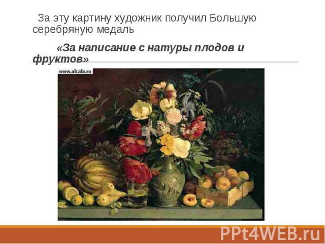 За эту картину художник получил Большую серебряную медаль За эту картину художник получил Большую серебряную медаль «За написание с натуры плодов и фруктов»