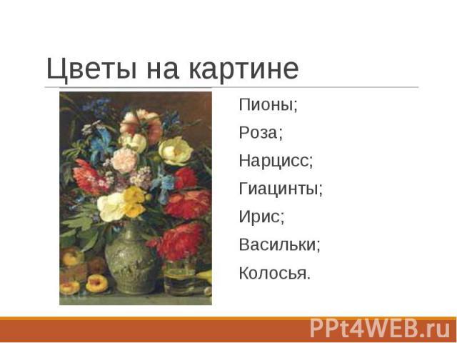 Пионы; Пионы; Роза; Нарцисс; Гиацинты; Ирис; Васильки; Колосья.