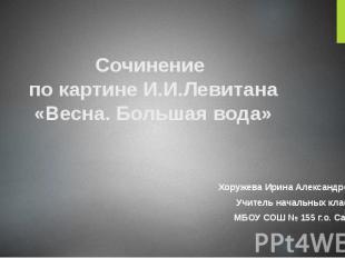 Сочинение по картине И.И.Левитана «Весна. Большая вода» Хоружева Ирина Александр