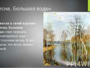 «Весна. Большая вода» Левитан в своей картине «Весна. Большая вода»смог пе