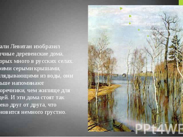 Вдали Левитан изобразил обычные деревенские дома, которых много в русских селах. Своими серыми крышами, выглядывающими из воды, они больше напоминают скворечники, чем жилище для людей. И эти дома стоят так далеко друг от друга, что становится …