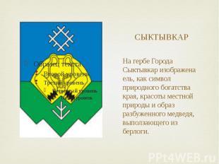 СЫКТЫВКАР На гербе Города Сыктывкар изображена ель, как символ природного богатс