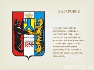 ХАБАРОВСК На гербе Хабаровска изображены медведь и уссурийский тигр – два основн