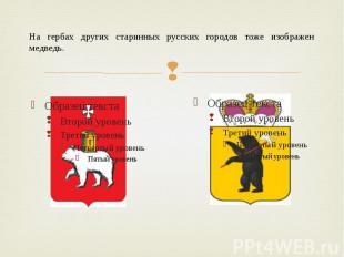 На гербах других старинных русских городов тоже изображен медведь.