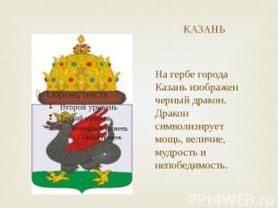 КАЗАНЬ На гербе города Казань изображен черный дракон. Дракон символизирует мощь