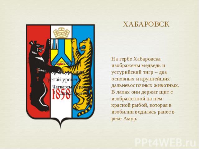 ХАБАРОВСК На гербе Хабаровска изображены медведь и уссурийский тигр – два основных и крупнейших дальневосточных животных. В лапах они держат щит с изображенной на нем красной рыбой, которая в изобилии водилась ранее в реке Амур.