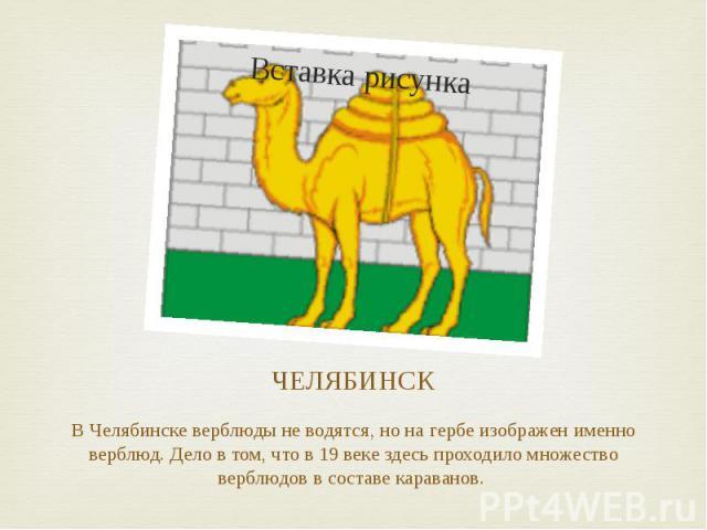 ЧЕЛЯБИНСК В Челябинске верблюды не водятся, но на гербе изображен именно верблюд. Дело в том, что в 19 веке здесь проходило множество верблюдов в составе караванов.