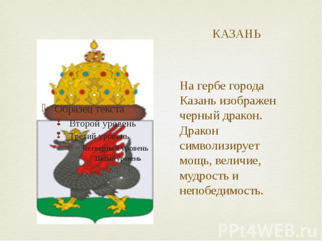 КАЗАНЬ На гербе города Казань изображен черный дракон. Дракон символизирует мощь, величие, мудрость и непобедимость.