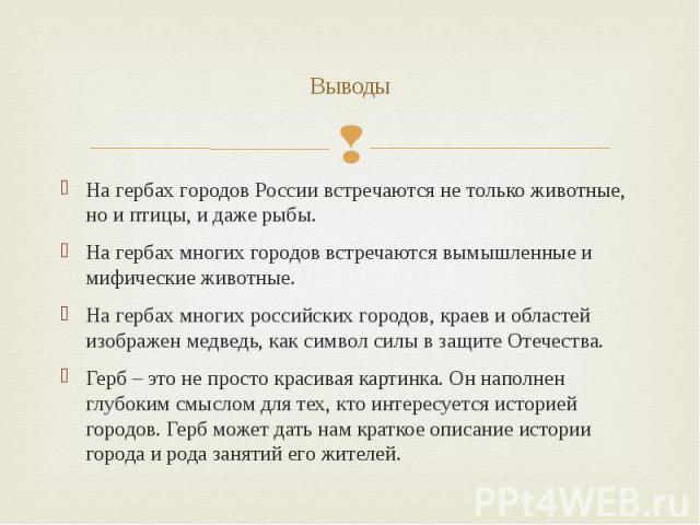Выводы На гербах городов России встречаются не только животные, но и птицы, и даже рыбы. На гербах многих городов встречаются вымышленные и мифические животные. На гербах многих российских городов, краев и областей изображен медведь, как символ силы…
