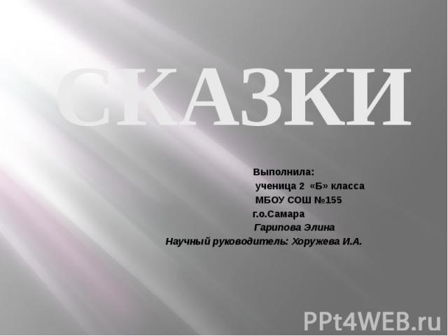 СКАЗКИ Выполнила: ученица 2 «Б» класса МБОУ СОШ №155 г.о.Самара Гарипова Элина Научный руководитель: Хоружева И.А.